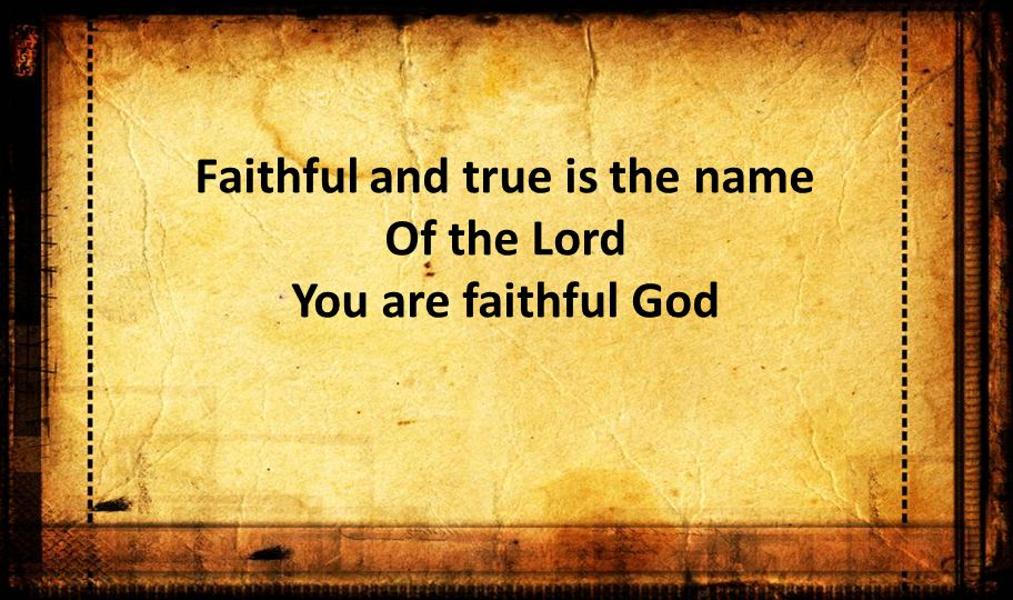 Faithful and true is the name Of the Lord You are faithful God