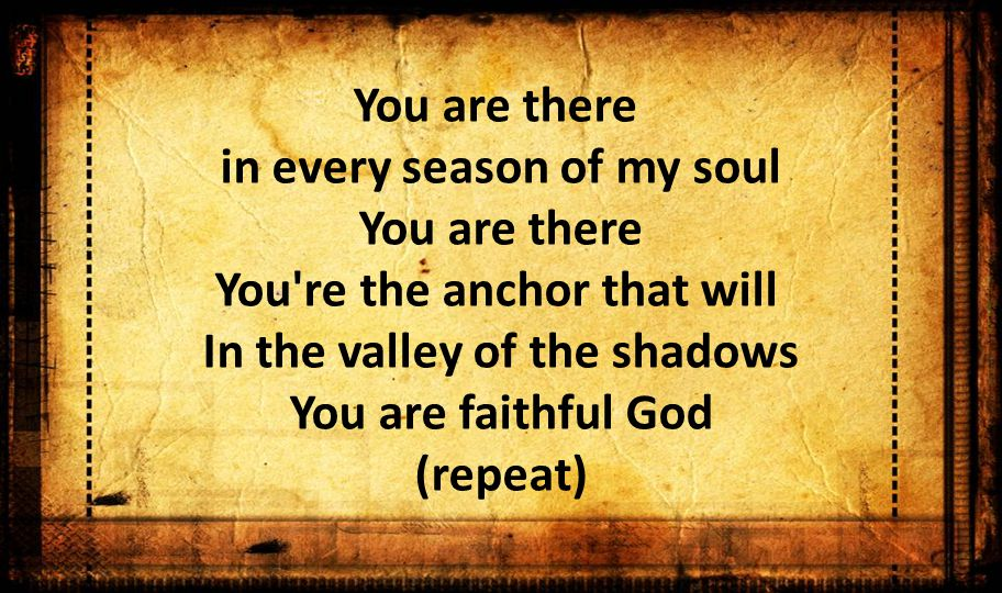 You are there in every season of my soul You are there You re the anchor that will In the valley of the shadows You are faithful God (repeat)