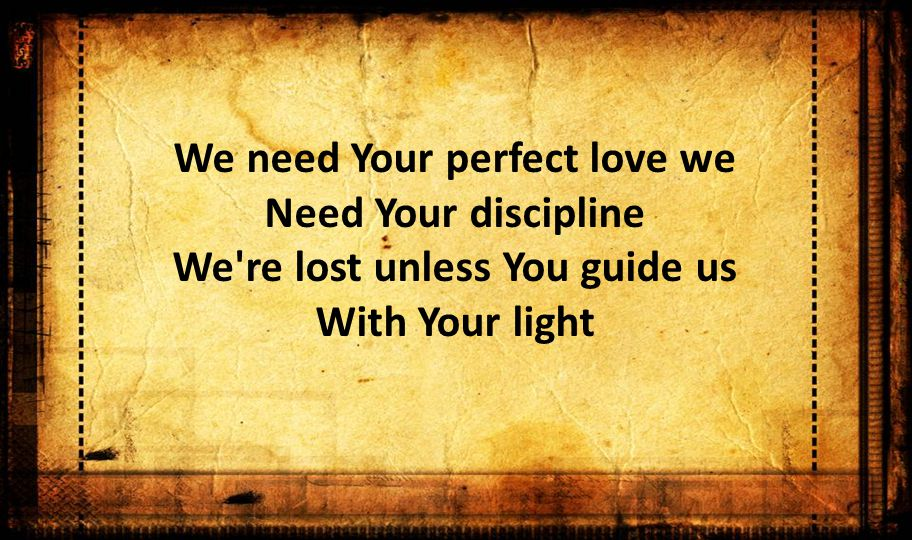 We need Your perfect love we Need Your discipline We re lost unless You guide us With Your light