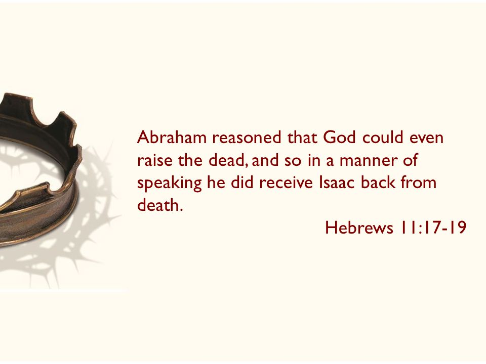 Abraham reasoned that God could even raise the dead, and so in a manner of speaking he did receive Isaac back from death.