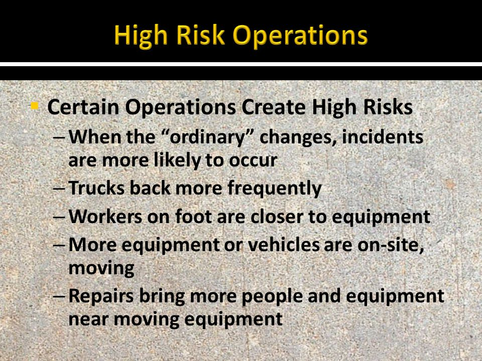  Certain Operations Create High Risks – When the ordinary changes, incidents are more likely to occur – Trucks back more frequently – Workers on foot are closer to equipment – More equipment or vehicles are on-site, moving – Repairs bring more people and equipment near moving equipment