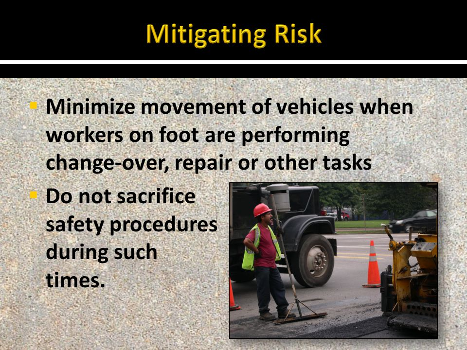  Minimize movement of vehicles when workers on foot are performing change-over, repair or other tasks  Do not sacrifice safety procedures during such times.