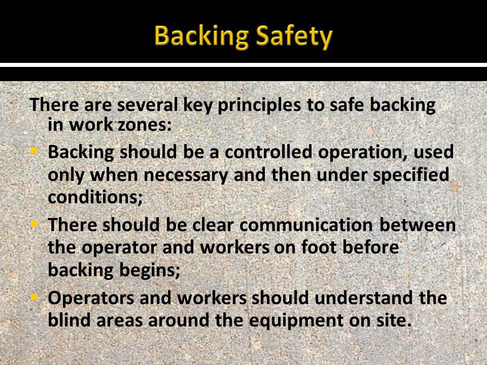 There are several key principles to safe backing in work zones:  Backing should be a controlled operation, used only when necessary and then under specified conditions;  There should be clear communication between the operator and workers on foot before backing begins;  Operators and workers should understand the blind areas around the equipment on site.