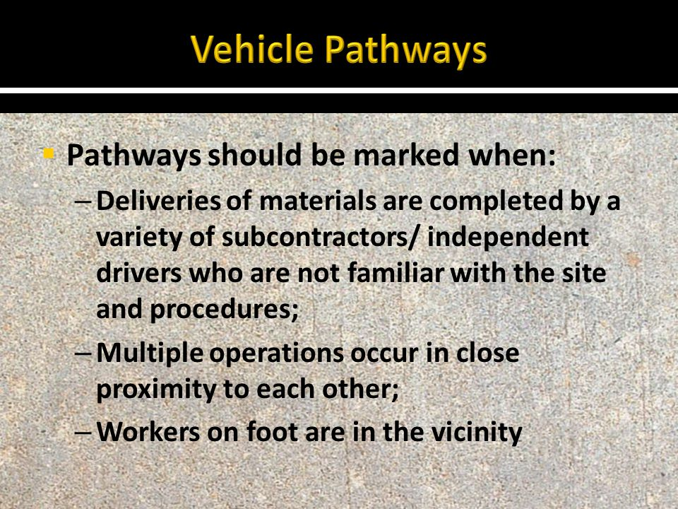  Pathways should be marked when: – Deliveries of materials are completed by a variety of subcontractors/ independent drivers who are not familiar with the site and procedures; – Multiple operations occur in close proximity to each other; – Workers on foot are in the vicinity
