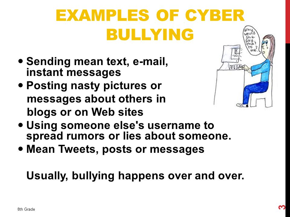EXAMPLES OF CYBER BULLYING Sending mean text,  , or instant messages Posting nasty pictures or messages about others in blogs or on Web sites Using someone else s username to spread rumors or lies about someone.