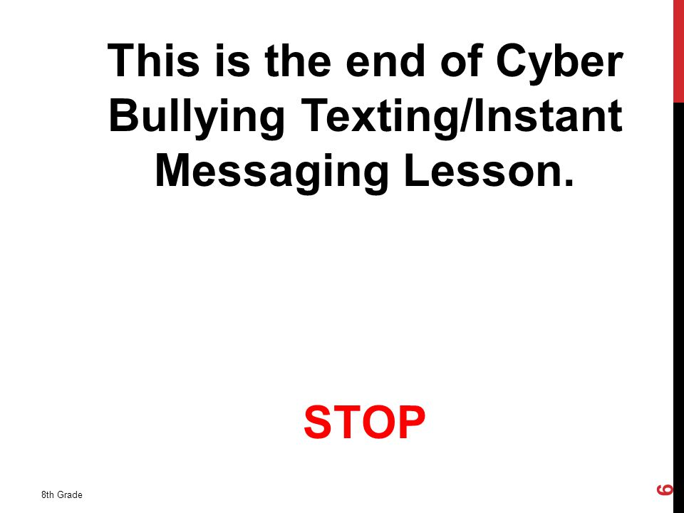 This is the end of Cyber Bullying Texting/Instant Messaging Lesson. STOP 8th Grade 6