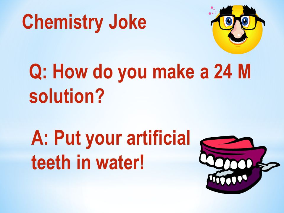Chemistry Joke Q: How do you make a 24 M solution A: Put your artificial teeth in water!