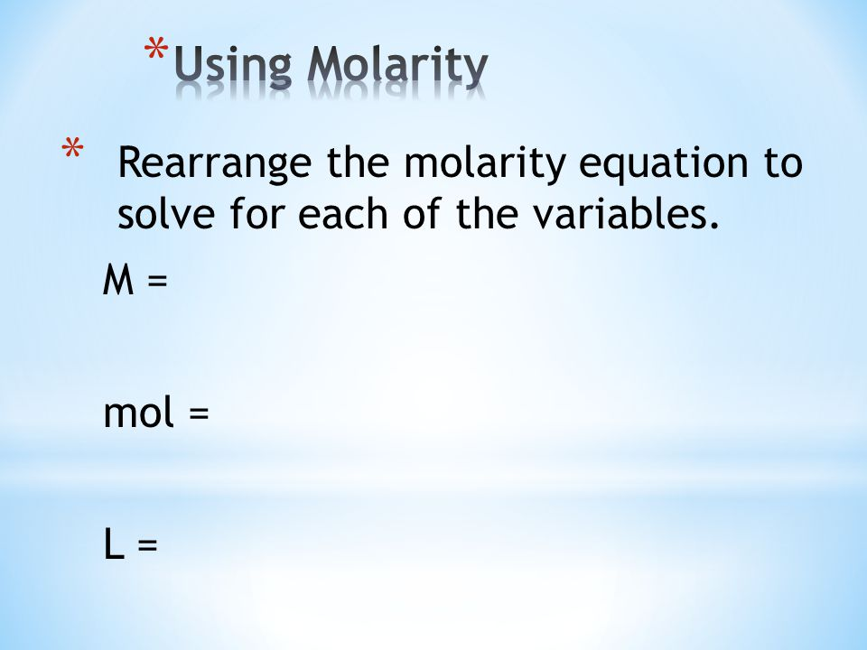 * Rearrange the molarity equation to solve for each of the variables. M = mol = L =