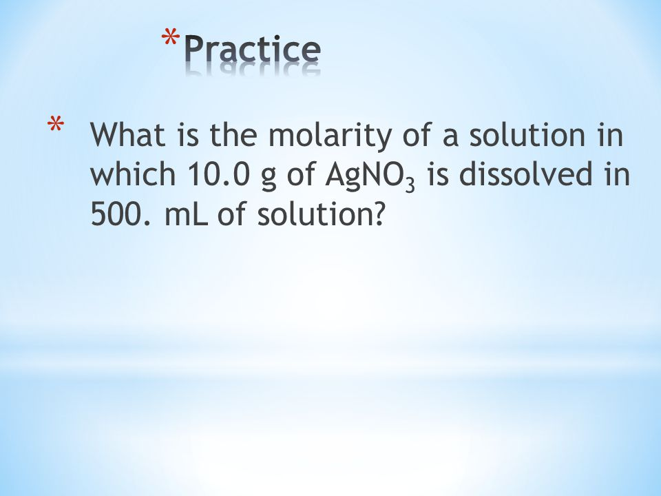 * What is the molarity of a solution in which 10.0 g of AgNO 3 is dissolved in 500. mL of solution