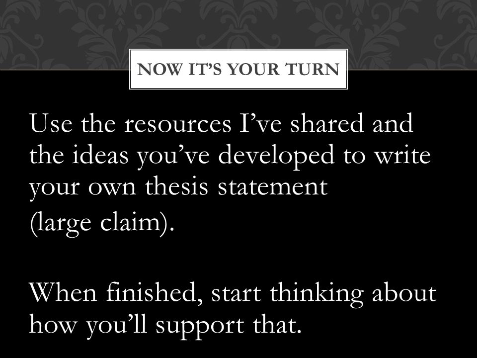 Use the resources I've shared and the ideas you've developed to write your own thesis statement (large claim).