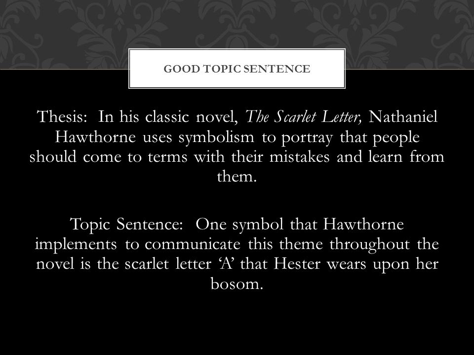 Thesis: In his classic novel, The Scarlet Letter, Nathaniel Hawthorne uses symbolism to portray that people should come to terms with their mistakes and learn from them.