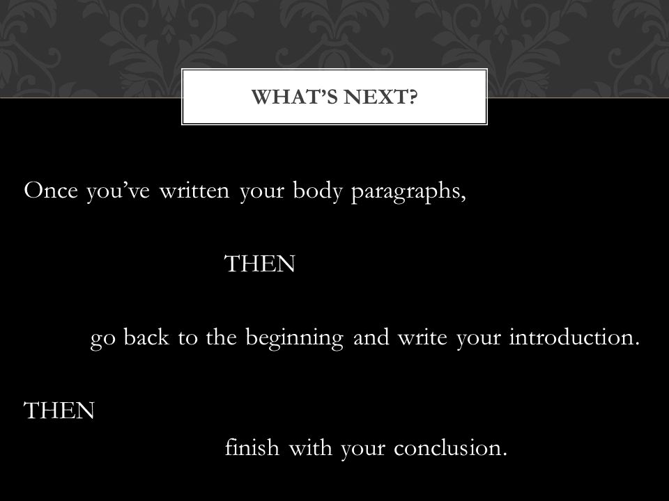 Once you've written your body paragraphs, THEN go back to the beginning and write your introduction.