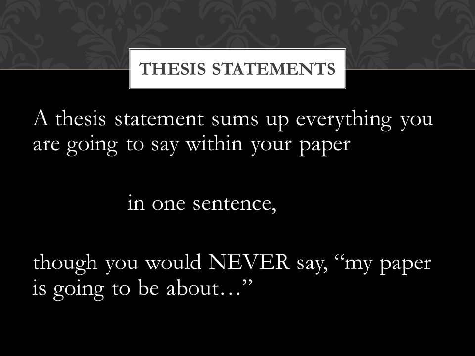 A thesis statement sums up everything you are going to say within your paper in one sentence, though you would NEVER say, my paper is going to be about… THESIS STATEMENTS