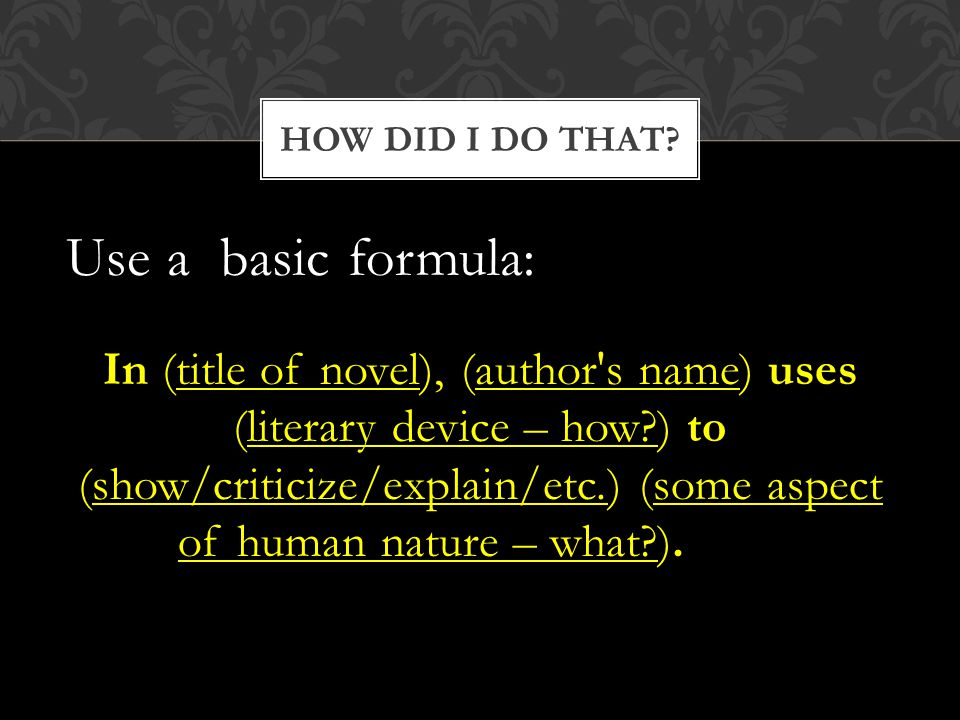 Use a basic formula: In (title of novel), (author s name) uses (literary device – how ) to (show/criticize/explain/etc.) (some aspect of human nature – what ).