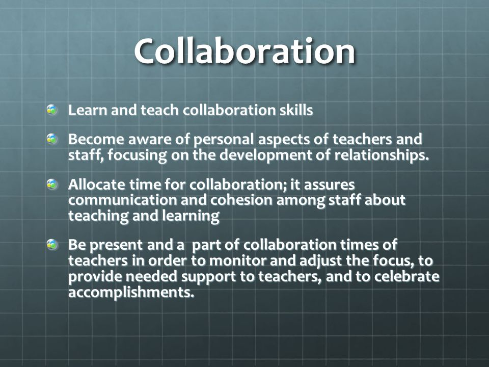 Collaboration Learn and teach collaboration skills Become aware of personal aspects of teachers and staff, focusing on the development of relationships.