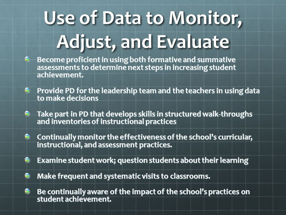 Use of Data to Monitor, Adjust, and Evaluate Become proficient in using both formative and summative assessments to determine next steps in increasing student achievement.
