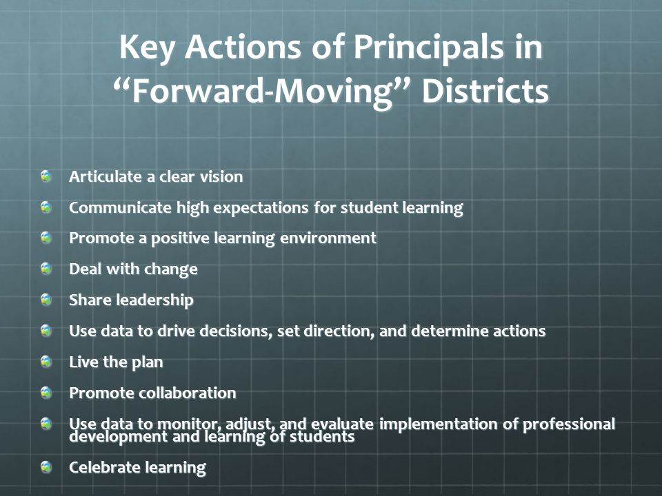 Key Actions of Principals in Forward-Moving Districts Articulate a clear vision Communicate high expectations for student learning Promote a positive learning environment Deal with change Share leadership Use data to drive decisions, set direction, and determine actions Live the plan Promote collaboration Use data to monitor, adjust, and evaluate implementation of professional development and learning of students Celebrate learning