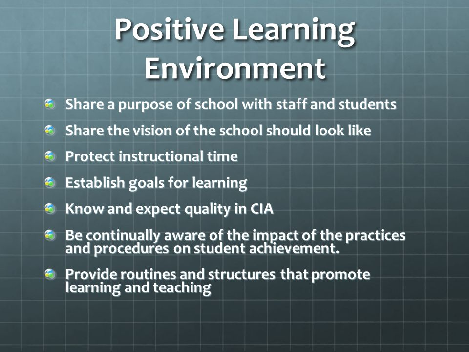 Positive Learning Environment Share a purpose of school with staff and students Share the vision of the school should look like Protect instructional time Establish goals for learning Know and expect quality in CIA Be continually aware of the impact of the practices and procedures on student achievement.