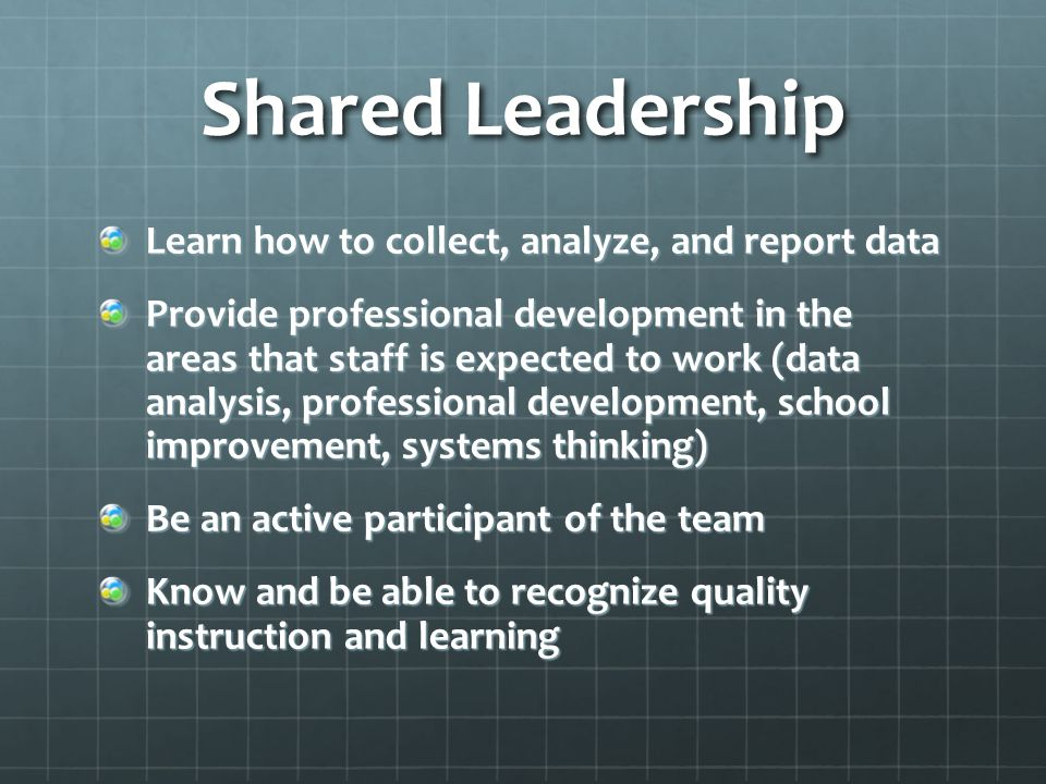 Shared Leadership Learn how to collect, analyze, and report data Provide professional development in the areas that staff is expected to work (data analysis, professional development, school improvement, systems thinking) Be an active participant of the team Know and be able to recognize quality instruction and learning