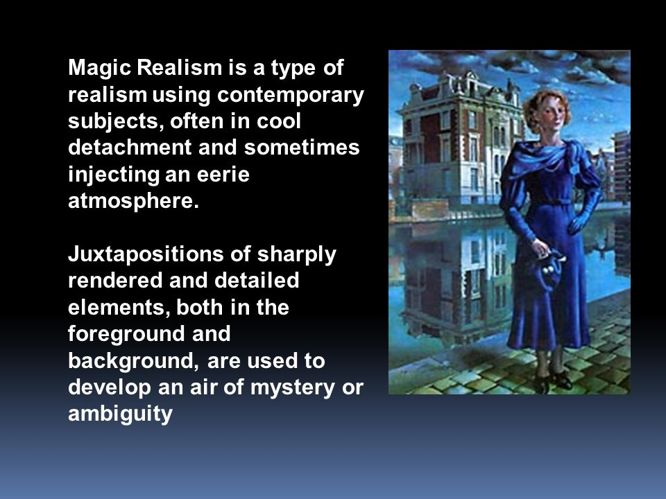 Magic Realism is a type of realism using contemporary subjects, often in cool detachment and sometimes injecting an eerie atmosphere.