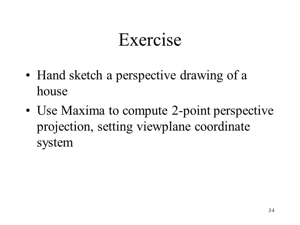 34 Exercise Hand sketch a perspective drawing of a house Use Maxima to compute 2-point perspective projection, setting viewplane coordinate system