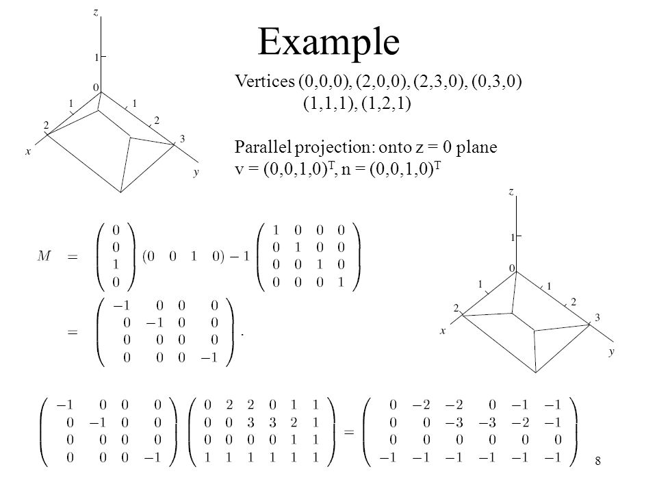 8 Example Vertices (0,0,0), (2,0,0), (2,3,0), (0,3,0) (1,1,1), (1,2,1) Parallel projection: onto z = 0 plane v = (0,0,1,0) T, n = (0,0,1,0) T