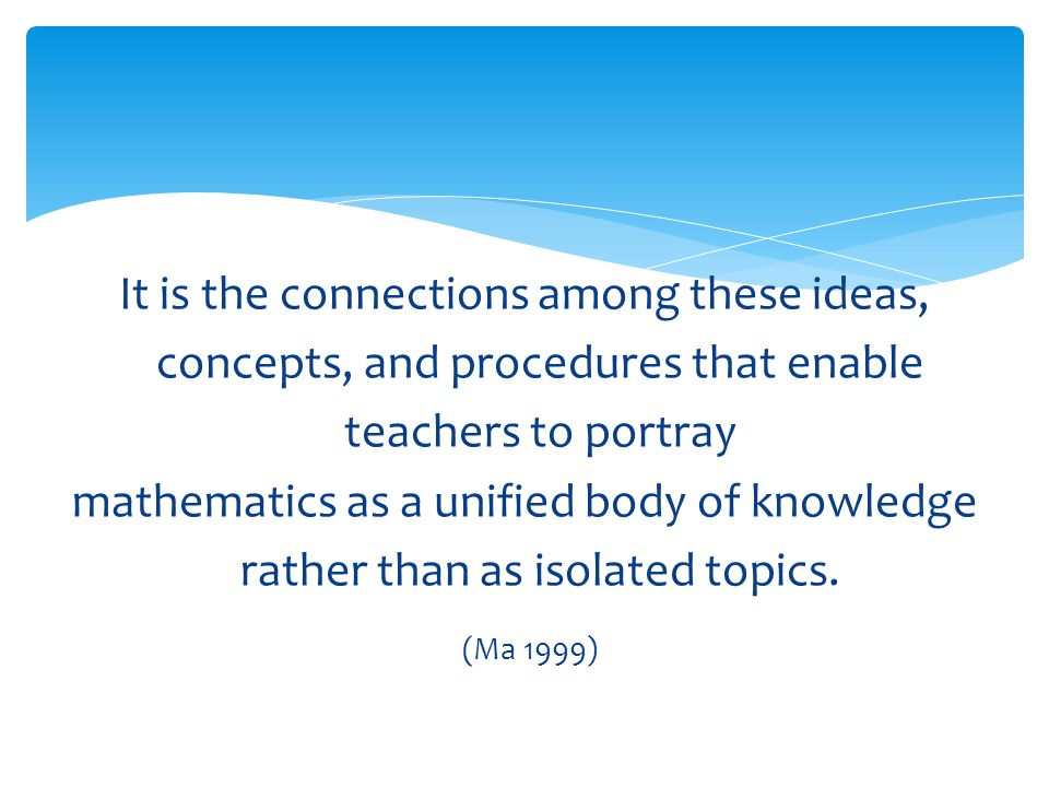 It is the connections among these ideas, concepts, and procedures that enable teachers to portray mathematics as a unified body of knowledge rather than as isolated topics.