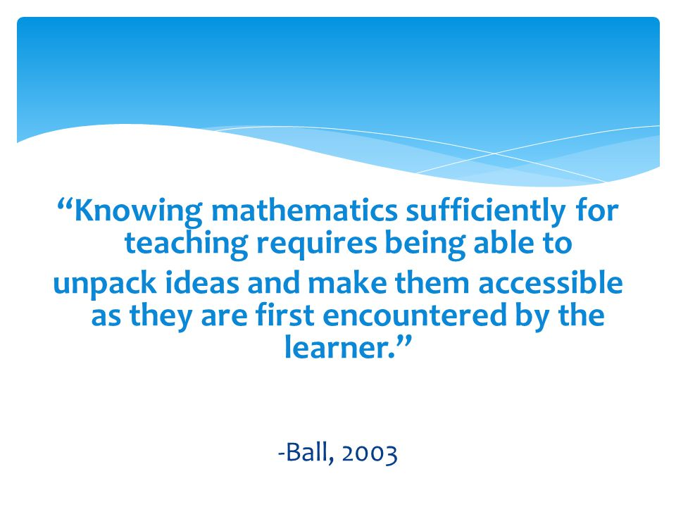 Knowing mathematics sufficiently for teaching requires being able to unpack ideas and make them accessible as they are first encountered by the learner. -Ball, 2003