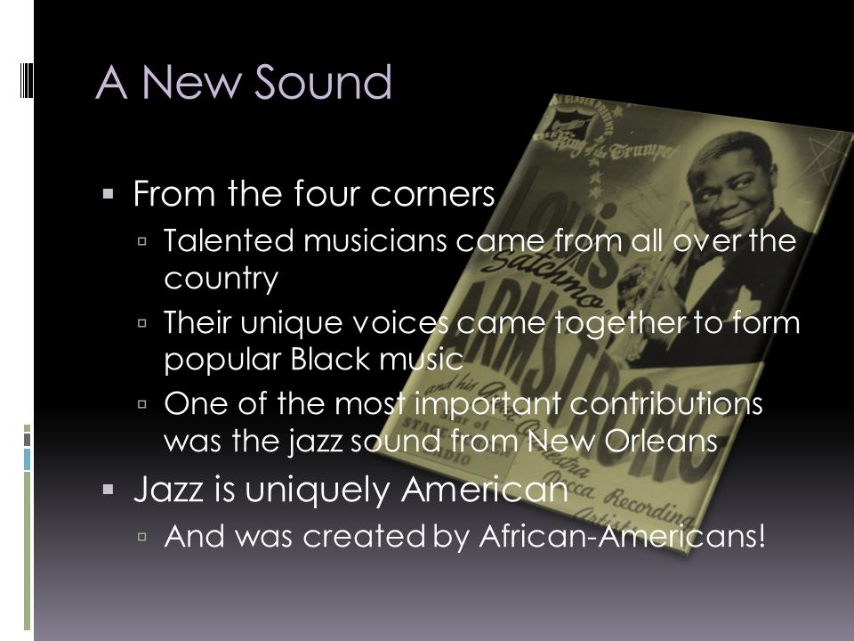 A New Sound  From the four corners  Talented musicians came from all over the country  Their unique voices came together to form popular Black music  One of the most important contributions was the jazz sound from New Orleans  Jazz is uniquely American  And was created by African-Americans!