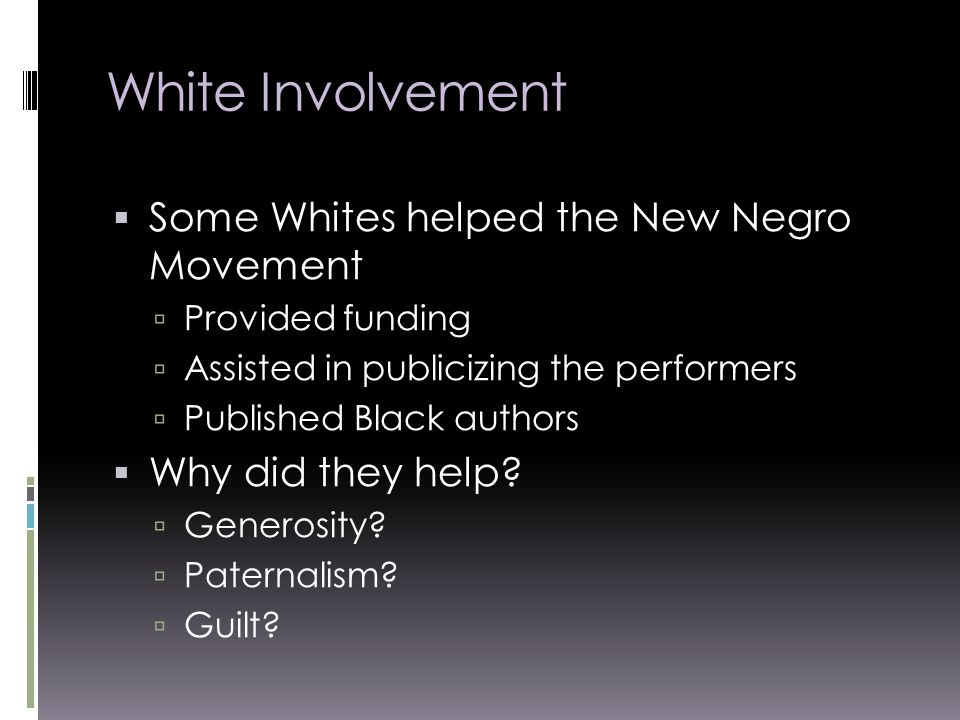 White Involvement  Some Whites helped the New Negro Movement  Provided funding  Assisted in publicizing the performers  Published Black authors  Why did they help.