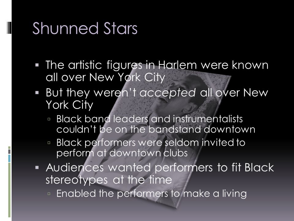 Shunned Stars  The artistic figures in Harlem were known all over New York City  But they weren't accepted all over New York City  Black band leaders and instrumentalists couldn't be on the bandstand downtown  Black performers were seldom invited to perform at downtown clubs  Audiences wanted performers to fit Black stereotypes at the time  Enabled the performers to make a living
