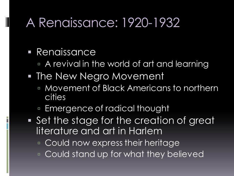 A Renaissance:  Renaissance  A revival in the world of art and learning  The New Negro Movement  Movement of Black Americans to northern cities  Emergence of radical thought  Set the stage for the creation of great literature and art in Harlem  Could now express their heritage  Could stand up for what they believed