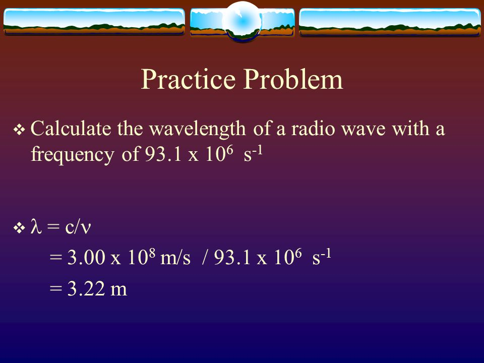 Practice Problem  Calculate the wavelength of a radio wave with a frequency of 93.1 x 10 6 s -1  = c/ = 3.00 x 10 8 m/s / 93.1 x 10 6 s -1 = 3.22 m