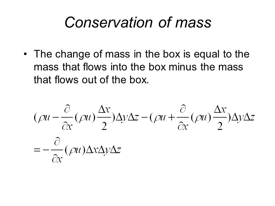 Conservation of mass The change of mass in the box is equal to the mass that flows into the box minus the mass that flows out of the box.