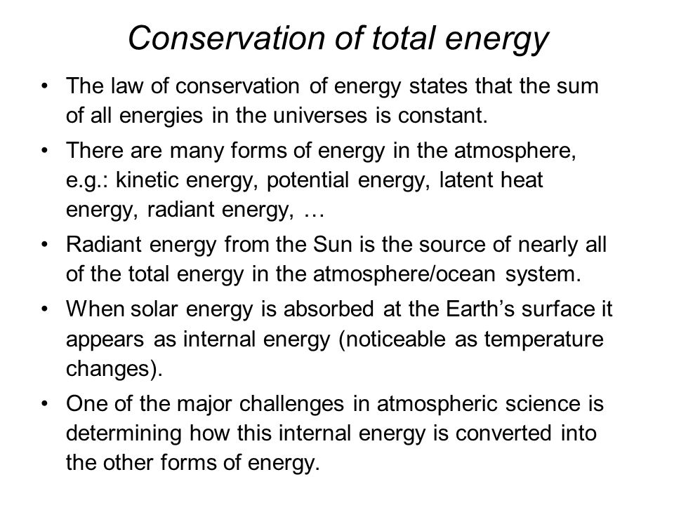 Conservation of total energy The law of conservation of energy states that the sum of all energies in the universes is constant.
