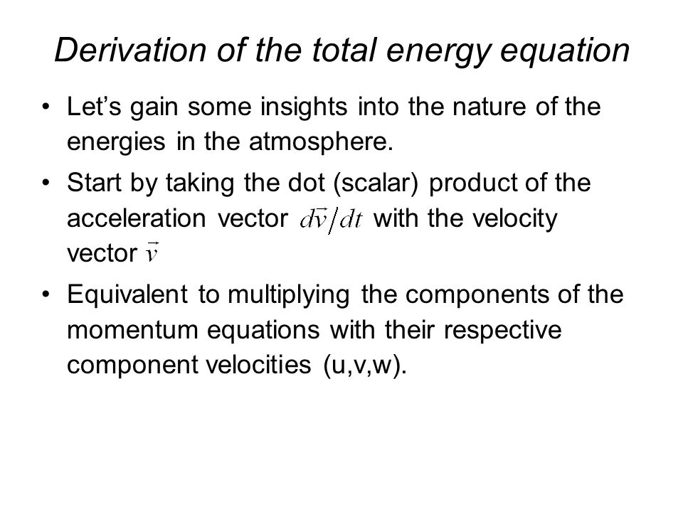 Derivation of the total energy equation Let's gain some insights into the nature of the energies in the atmosphere.
