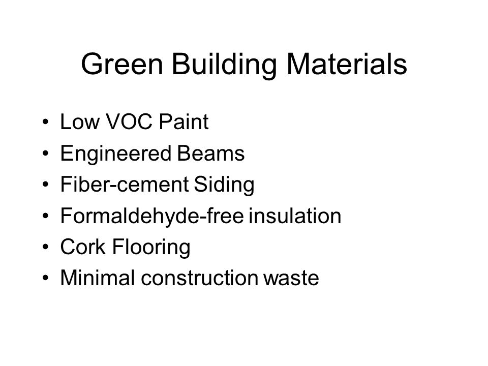 Green Building Materials Low VOC Paint Engineered Beams Fiber-cement Siding Formaldehyde-free insulation Cork Flooring Minimal construction waste