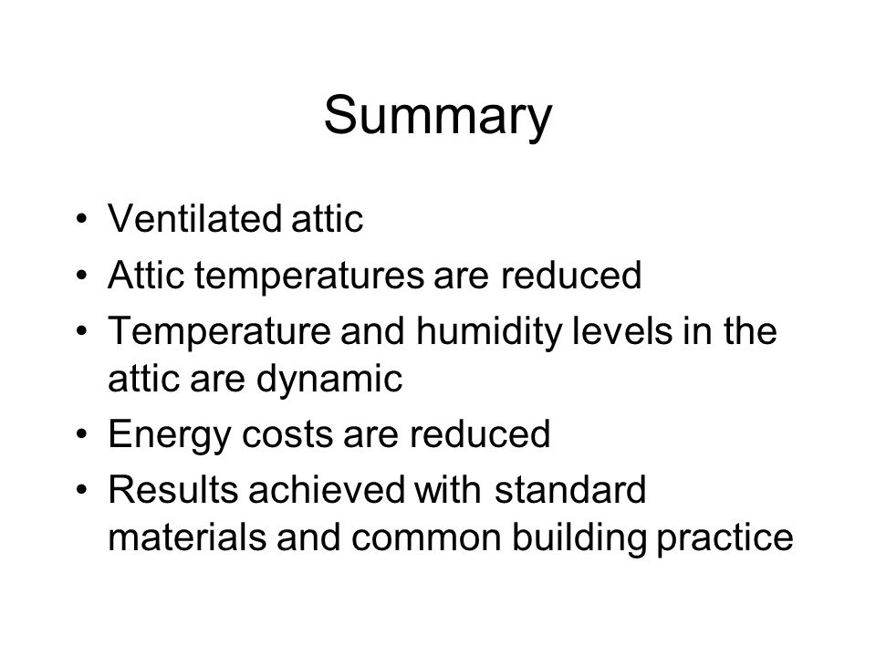 Summary Ventilated attic Attic temperatures are reduced Temperature and humidity levels in the attic are dynamic Energy costs are reduced Results achieved with standard materials and common building practice
