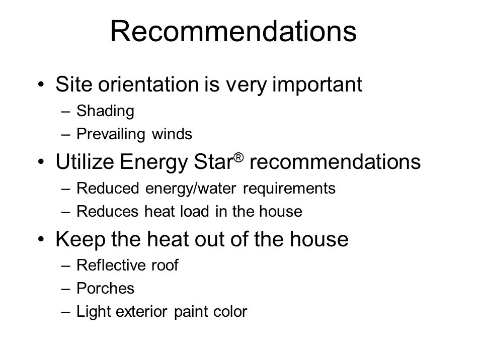 Recommendations Site orientation is very important –Shading –Prevailing winds Utilize Energy Star ® recommendations –Reduced energy/water requirements –Reduces heat load in the house Keep the heat out of the house –Reflective roof –Porches –Light exterior paint color