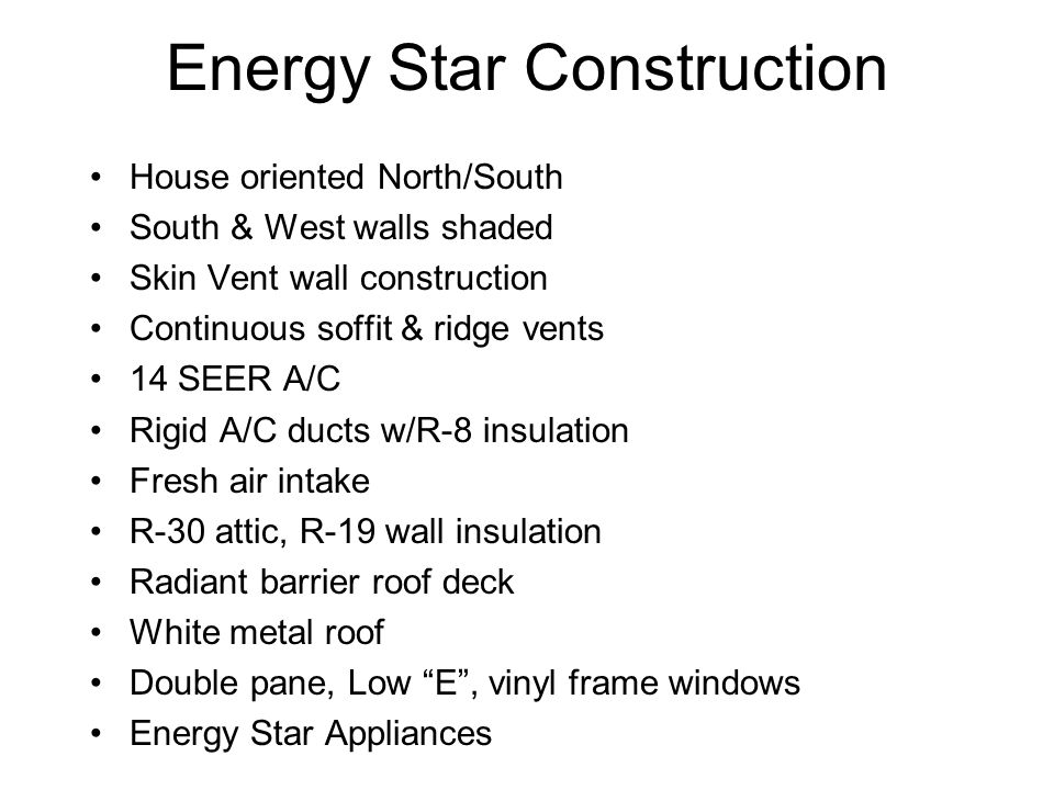 Energy Star Construction House oriented North/South South & West walls shaded Skin Vent wall construction Continuous soffit & ridge vents 14 SEER A/C Rigid A/C ducts w/R-8 insulation Fresh air intake R-30 attic, R-19 wall insulation Radiant barrier roof deck White metal roof Double pane, Low E , vinyl frame windows Energy Star Appliances