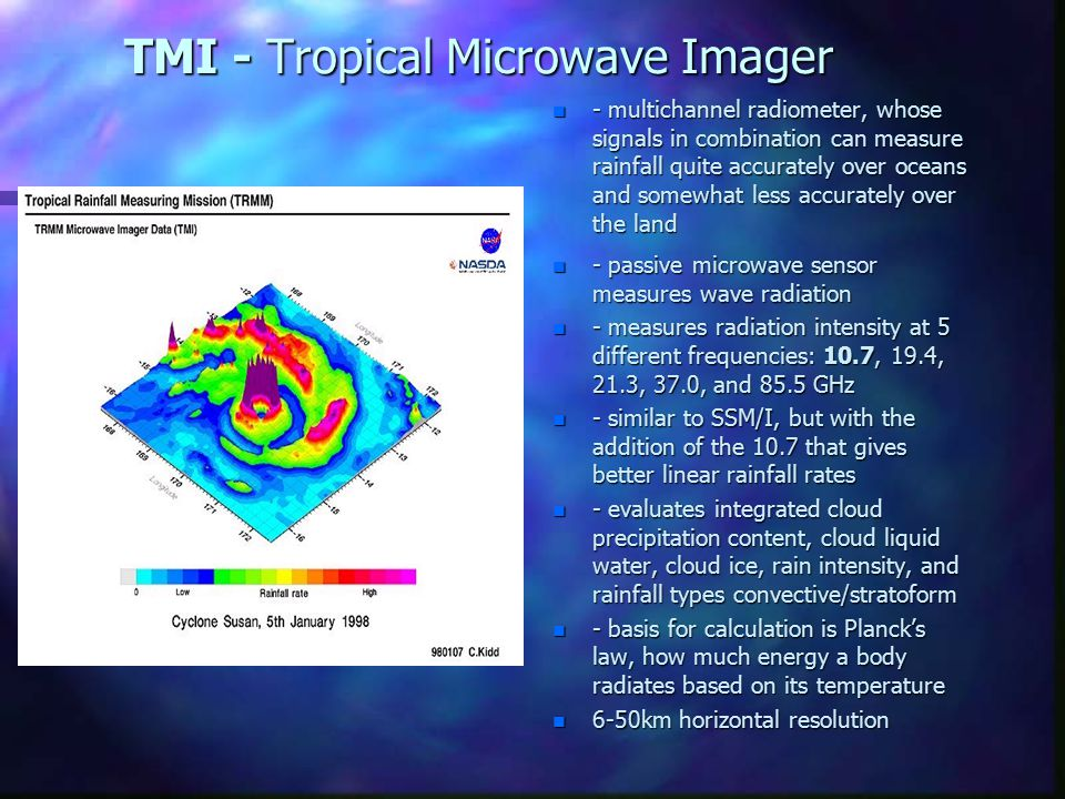 TMI - Tropical Microwave Imager n - multichannel radiometer, whose signals in combination can measure rainfall quite accurately over oceans and somewhat less accurately over the land n - passive microwave sensor measures wave radiation n - measures radiation intensity at 5 different frequencies: 10.7, 19.4, 21.3, 37.0, and 85.5 GHz n - similar to SSM/I, but with the addition of the 10.7 that gives better linear rainfall rates n - evaluates integrated cloud precipitation content, cloud liquid water, cloud ice, rain intensity, and rainfall types convective/stratoform n - basis for calculation is Planck's law, how much energy a body radiates based on its temperature n 6-50km horizontal resolution