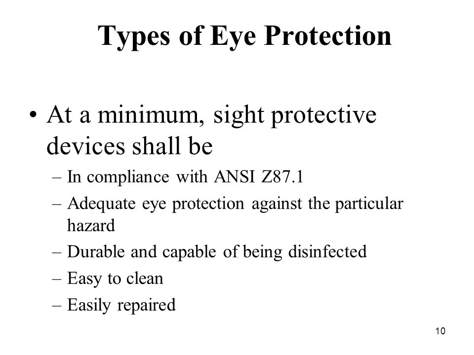 10 Types of Eye Protection At a minimum, sight protective devices shall be –In compliance with ANSI Z87.1 –Adequate eye protection against the particular hazard –Durable and capable of being disinfected –Easy to clean –Easily repaired