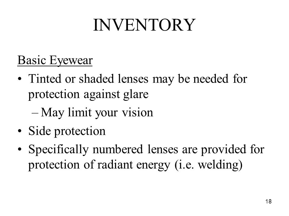 18 Basic Eyewear Tinted or shaded lenses may be needed for protection against glare –May limit your vision Side protection Specifically numbered lenses are provided for protection of radiant energy (i.e.