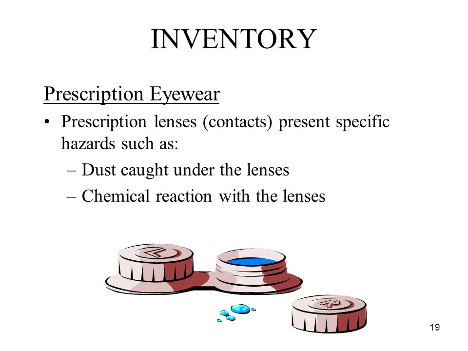 19 Prescription Eyewear Prescription lenses (contacts) present specific hazards such as: –Dust caught under the lenses –Chemical reaction with the lenses INVENTORY