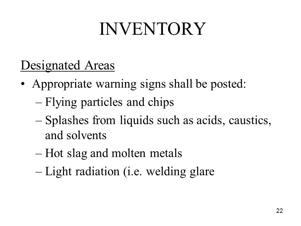 22 INVENTORY Designated Areas Appropriate warning signs shall be posted: –Flying particles and chips –Splashes from liquids such as acids, caustics, and solvents –Hot slag and molten metals –Light radiation (i.e.