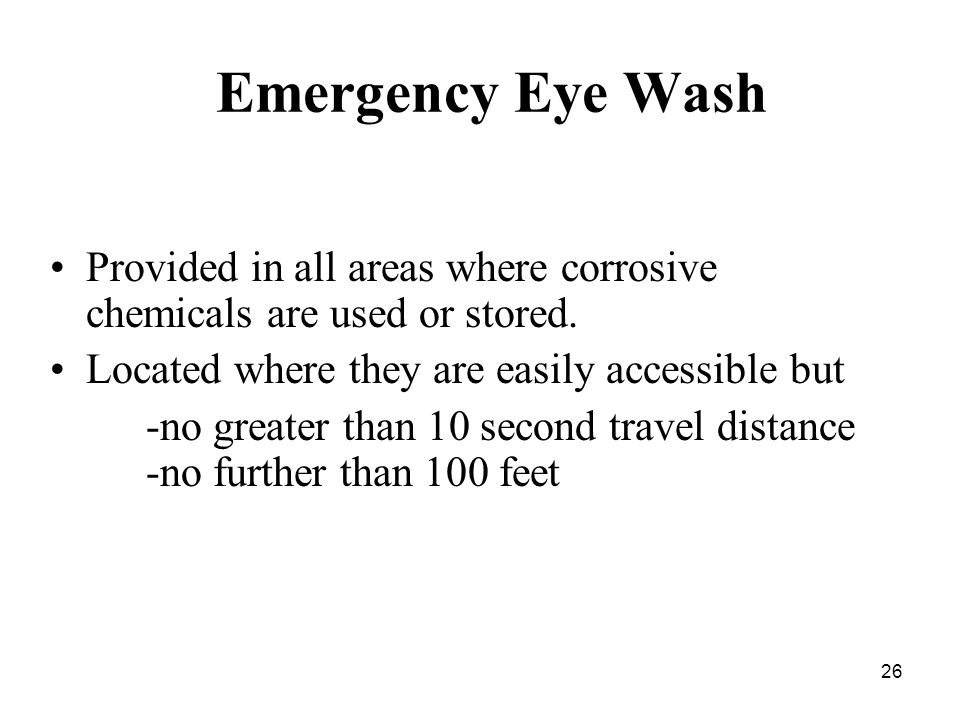 26 Emergency Eye Wash Provided in all areas where corrosive chemicals are used or stored.