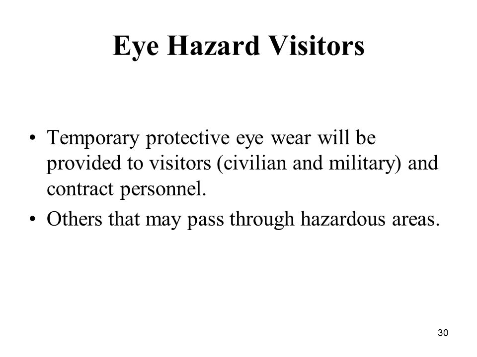 30 Eye Hazard Visitors Temporary protective eye wear will be provided to visitors (civilian and military) and contract personnel.