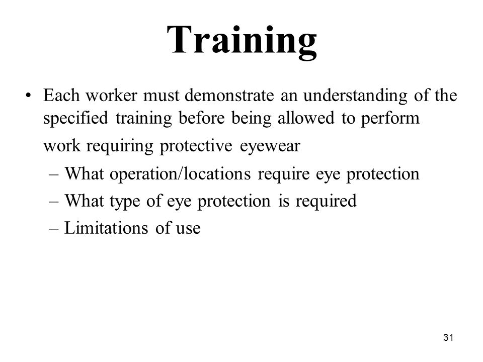 31 Training Each worker must demonstrate an understanding of the specified training before being allowed to perform work requiring protective eyewear –What operation/locations require eye protection –What type of eye protection is required –Limitations of use