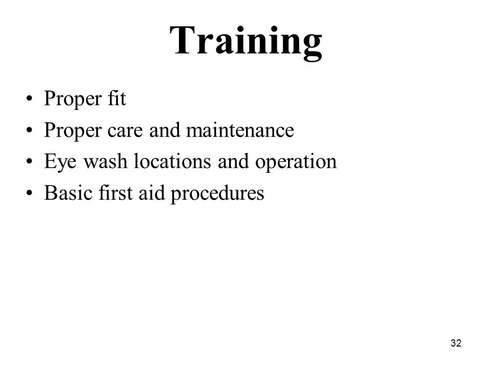 32 Training Proper fit Proper care and maintenance Eye wash locations and operation Basic first aid procedures