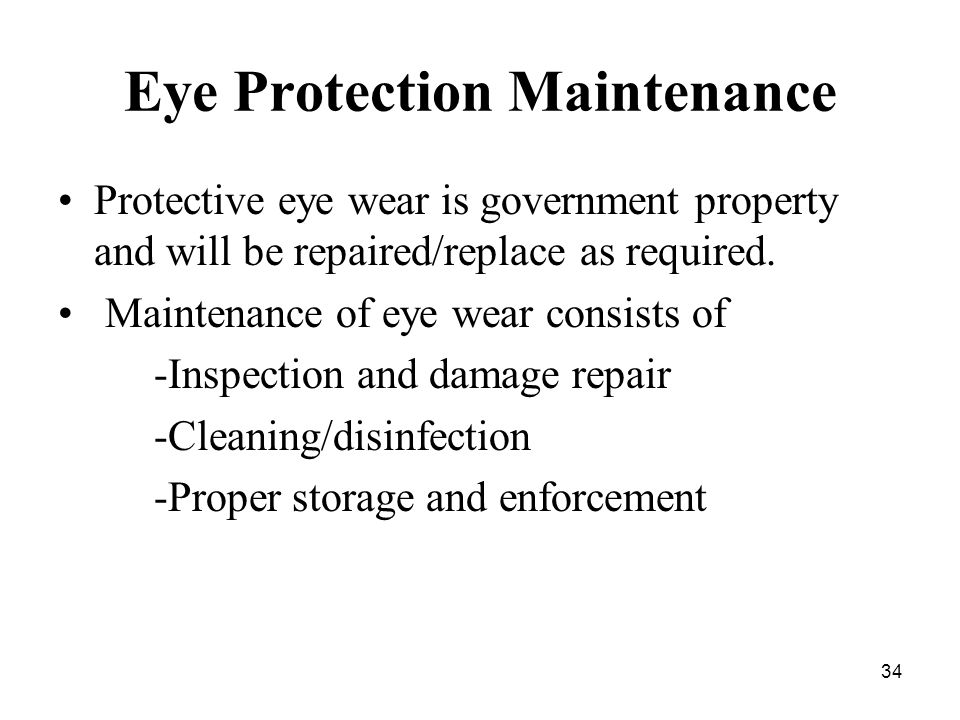 34 Eye Protection Maintenance Protective eye wear is government property and will be repaired/replace as required.